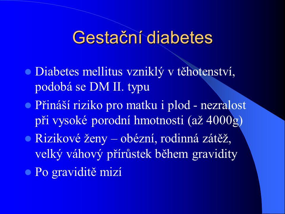 Gestační diabetes  Diabetes mellitus vzniklý v těhotenství, podobá se DM II. typu  Přináší riziko pro matku i plod - nezralost při vysoké porodní hm