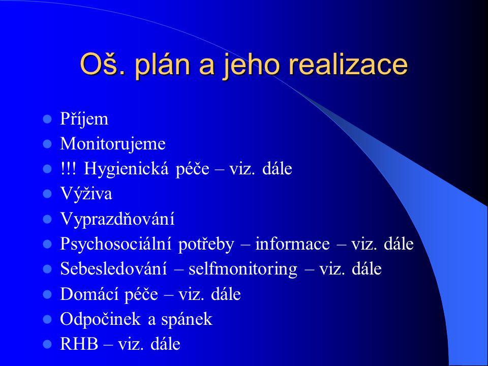Oš. plán a jeho realizace  Příjem  Monitorujeme  !!! Hygienická péče – viz. dále  Výživa  Vyprazdňování  Psychosociální potřeby – informace – vi