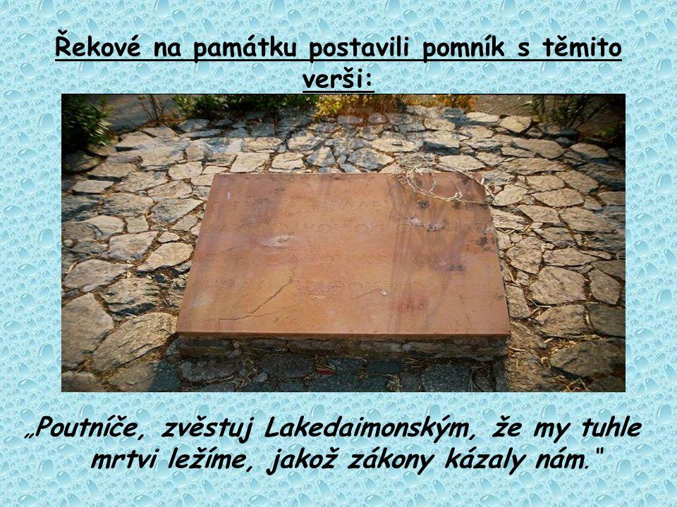 """Řekové na památku postavili pomník s těmito verši: """"Poutníče, zvěstuj Lakedaimonským, že my tuhle mrtvi ležíme, jakož zákony kázaly nám."""""""