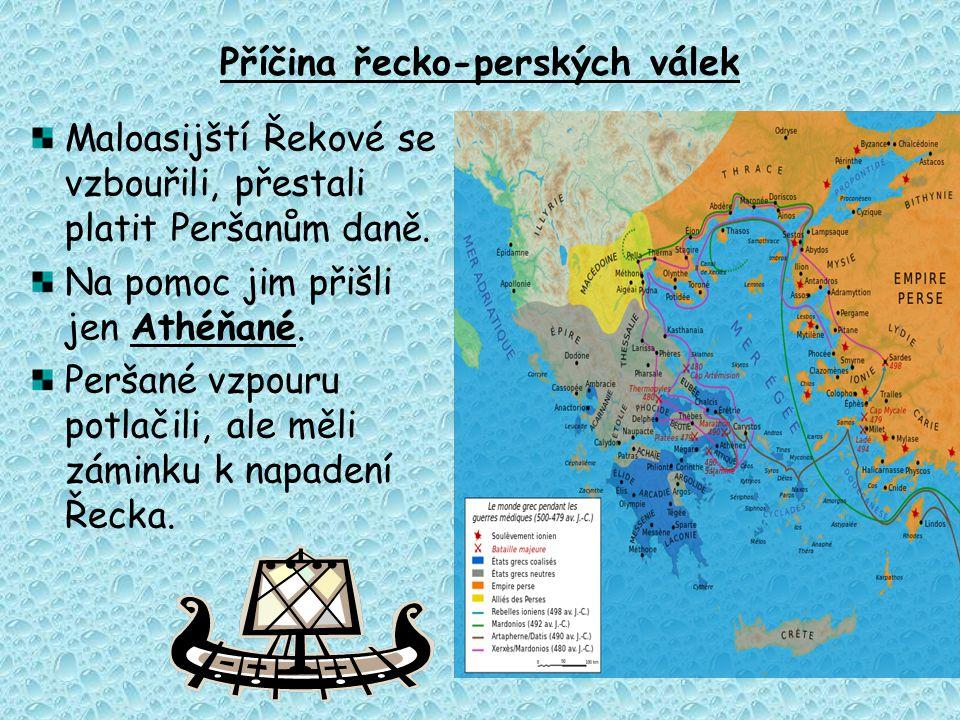 Příčina řecko-perských válek Maloasijští Řekové se vzbouřili, přestali platit Peršanům daně. Na pomoc jim přišli jen Athéňané. Peršané vzpouru potlači