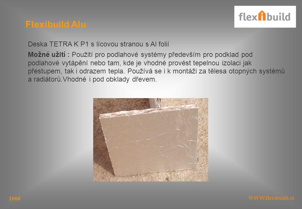 WWW.flexibuild.cz 2006 Flexibuild Alu Deska TETRA K P1 s lícovou stranou s Al folií Možné užití : Použití pro podlahové systémy především pro podklad pod podlahové vytápění nebo tam, kde je vhodné provést tepelnou izolaci jak přestupem, tak i odrazem tepla.