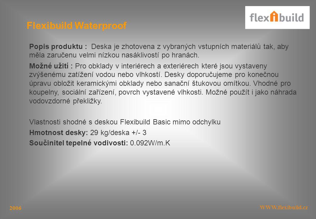 WWW.flexibuild.cz 2006 Flexibuild Waterproof Popis produktu : Deska je zhotovena z vybraných vstupních materiálů tak, aby měla zaručenu velmi nízkou nasáklivostí po hranách.