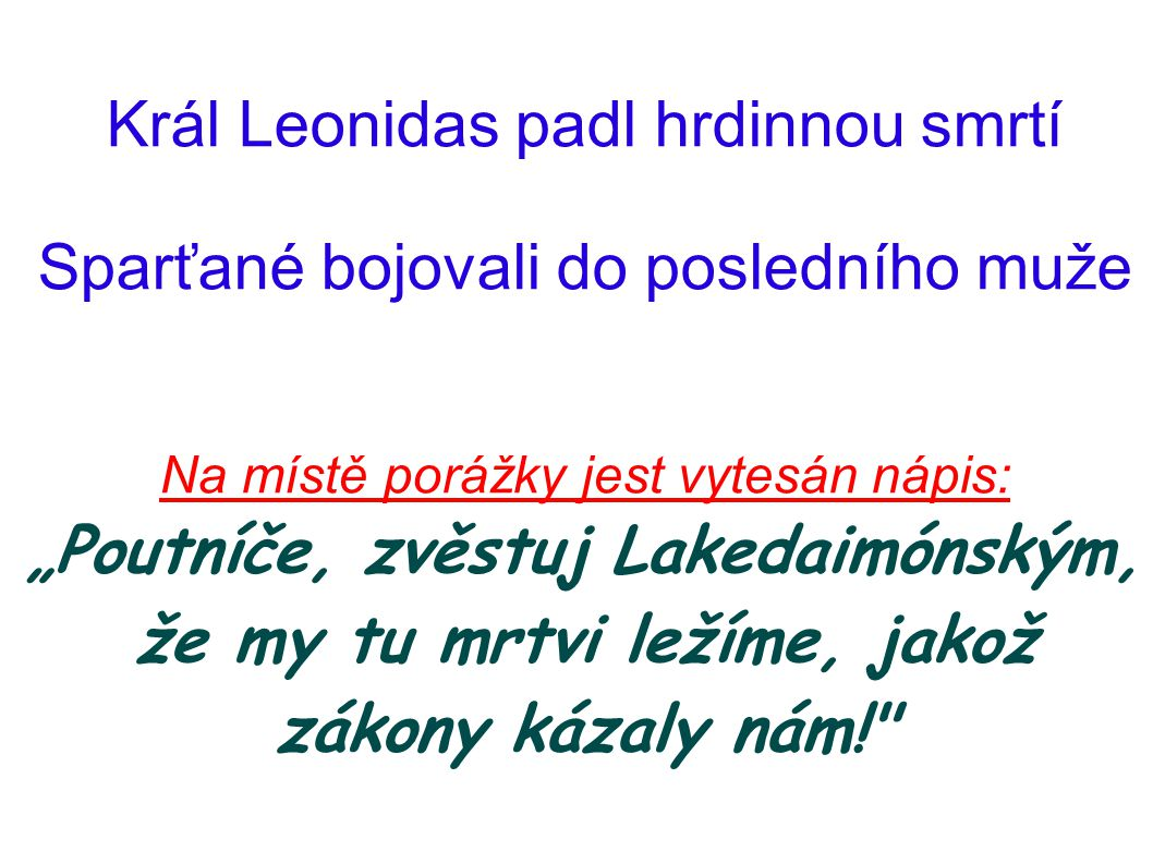 """Král Leonidas padl hrdinnou smrtí Sparťané bojovali do posledního muže Na místě porážky jest vytesán nápis: """"Poutníče, zvěstuj Lakedaimónským, že my t"""