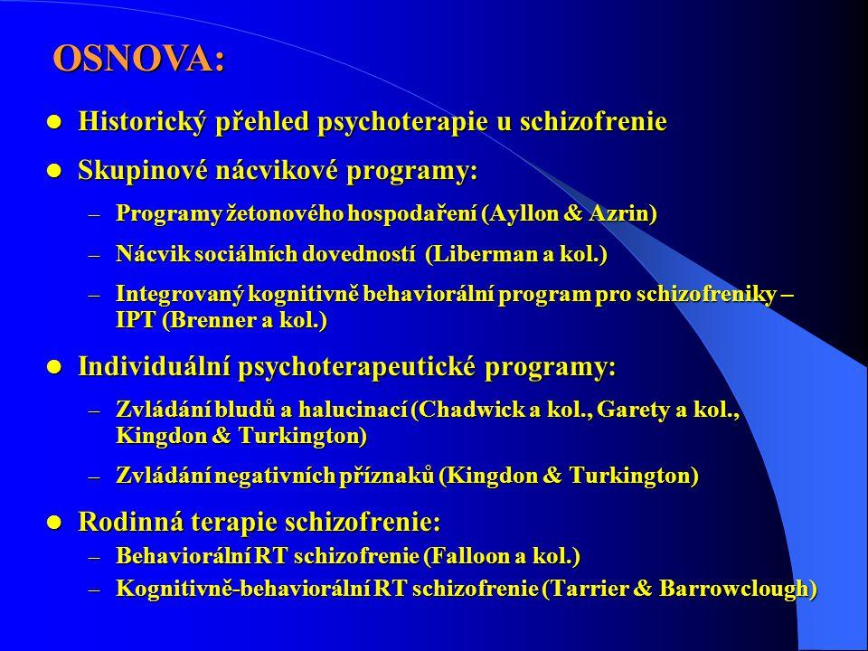  Historický přehled psychoterapie u schizofrenie  Skupinové nácvikové programy: – Programy žetonového hospodaření (Ayllon & Azrin) – Nácvik sociálních dovedností (Liberman a kol.) – Integrovaný kognitivně behaviorální program pro schizofreniky – IPT (Brenner a kol.)  Individuální psychoterapeutické programy: – Zvládání bludů a halucinací (Chadwick a kol., Garety a kol., Kingdon & Turkington) – Zvládání negativních příznaků (Kingdon & Turkington)  Rodinná terapie schizofrenie: – Behaviorální RT schizofrenie (Falloon a kol.) – Kognitivně-behaviorální RT schizofrenie (Tarrier & Barrowclough) OSNOVA: