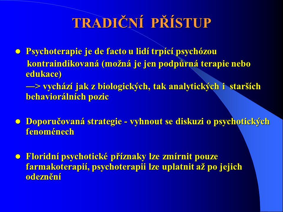 TRADIČNÍ PŘÍSTUP  Psychoterapie je de facto u lidí trpící psychózou kontraindikovaná (možná je jen podpůrná terapie nebo edukace) kontraindikovaná (možná je jen podpůrná terapie nebo edukace) ―> vychází jak z biologických, tak analytických i starších behaviorálních pozic  Doporučovaná strategie - vyhnout se diskuzi o psychotických fenoménech  Floridní psychotické příznaky lze zmírnit pouze farmakoterapií, psychoterapii lze uplatnit až po jejich odeznění
