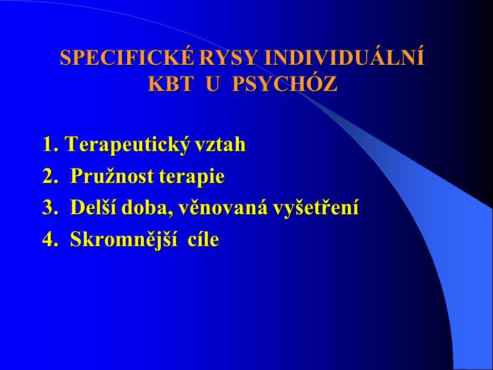 SPECIFICKÉ RYSY INDIVIDUÁLNÍ KBT U PSYCHÓZ 1. Terapeutický vztah 2. Pružnost terapie 3. Delší doba, věnovaná vyšetření 4. Skromnější cíle