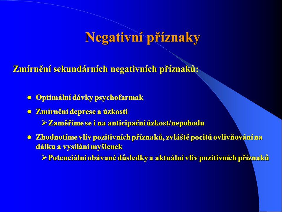 Negativní příznaky Negativní příznaky Zmírnění sekundárních negativních příznaků:  Optimální dávky psychofarmak  Zmírnění deprese a úzkosti  Zaměříme se i na anticipační úzkost/nepohodu  Zhodnotíme vliv pozitivních příznaků, zvláště pocitů ovlivňování na dálku a vysílání myšlenek  Potenciální obávané důsledky a aktuální vliv pozitivních příznaků