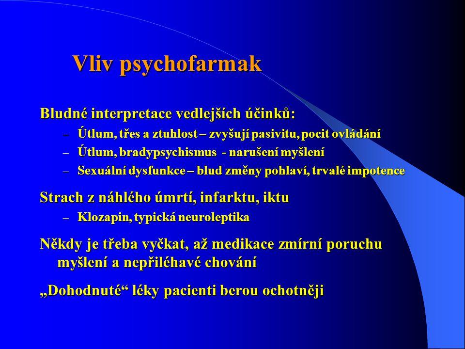 """Vliv psychofarmak Vliv psychofarmak Bludné interpretace vedlejších účinků: – Útlum, třes a ztuhlost – zvyšují pasivitu, pocit ovládání – Útlum, bradypsychismus - narušení myšlení – Sexuální dysfunkce – blud změny pohlaví, trvalé impotence Strach z náhlého úmrtí, infarktu, iktu – Klozapin, typická neuroleptika Někdy je třeba vyčkat, až medikace zmírní poruchu myšlení a nepřiléhavé chování """"Dohodnuté léky pacienti berou ochotněji"""