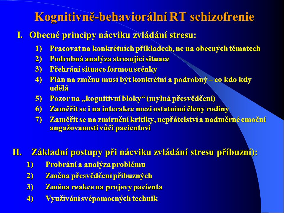 """Kognitivně-behaviorální RT schizofrenie Kognitivně-behaviorální RT schizofrenie I.Obecné principy nácviku zvládání stresu: 1)Pracovat na konkrétních příkladech, ne na obecných tématech 2)Podrobná analýza stresující situace 3)Přehrání situace formou scénky 4)Plán na změnu musí být konkrétní a podrobný – co kdo kdy udělá 5)Pozor na """"kognitivní bloky (mylná přesvědčení) 6)Zaměřit se i na interakce mezi ostatními členy rodiny 7)Zaměřit se na zmírnění kritiky, nepřátelství a nadměrné emoční angažovanosti vůči pacientovi II.Základní postupy při nácviku zvládání stresu příbuzní): 1)Probrání a analýza problému 2)Změna přesvědčení příbuzných 3)Změna reakce na projevy pacienta 4)Využívání svépomocných technik"""