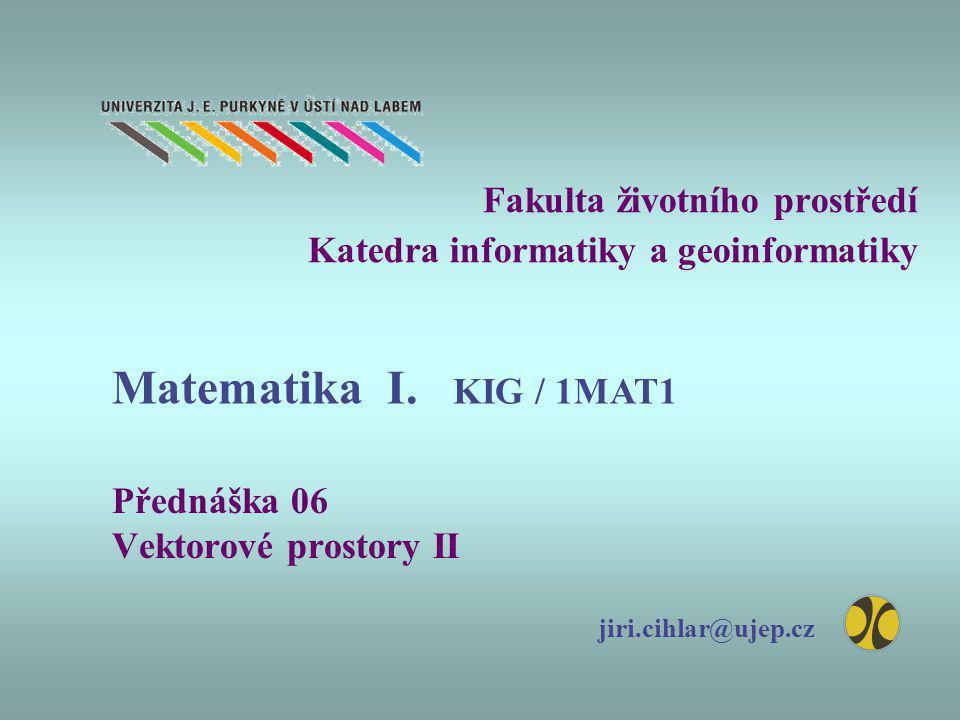 Fakulta životního prostředí Katedra informatiky a geoinformatiky Přednáška 06 Vektorové prostory II jiri.cihlar@ujep.cz Matematika I. KIG / 1MAT1