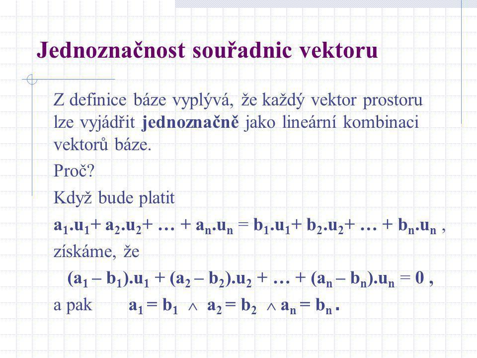 Jednoznačnost souřadnic vektoru Z definice báze vyplývá, že každý vektor prostoru lze vyjádřit jednoznačně jako lineární kombinaci vektorů báze. Proč?