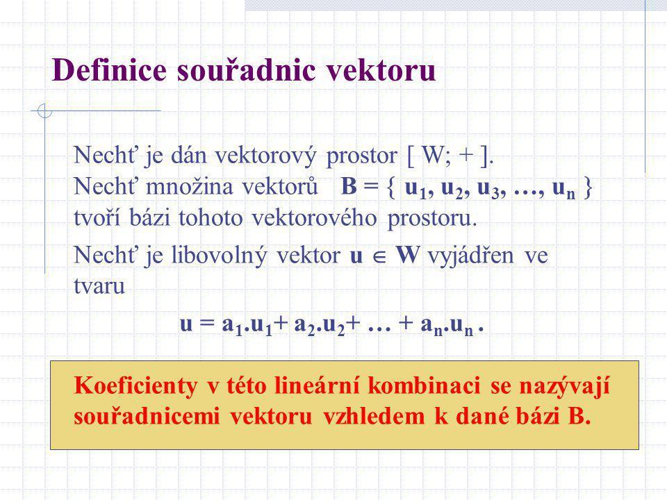 Definice souřadnic vektoru Nechť je dán vektorový prostor [ W; + ]. Nechť množina vektorů B =  u 1, u 2, u 3, …, u n  tvoří bázi tohoto vektorového