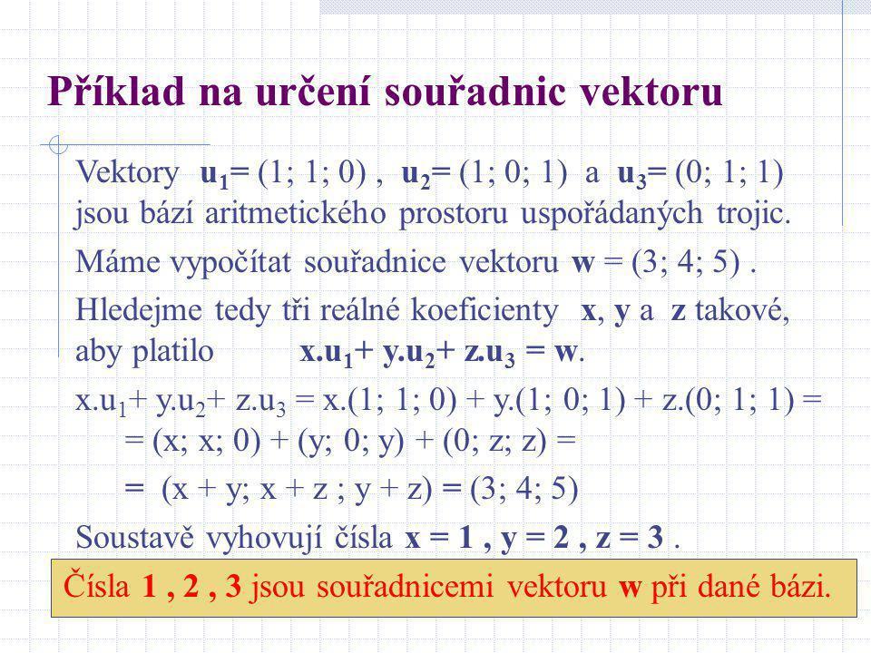 Příklad na určení souřadnic vektoru Vektory u 1 = (1; 1; 0), u 2 = (1; 0; 1) a u 3 = (0; 1; 1) jsou bází aritmetického prostoru uspořádaných trojic. M