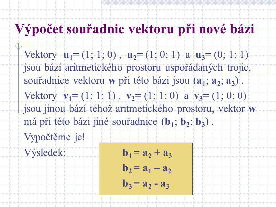Výpočet souřadnic vektoru při nové bázi Vektory u 1 = (1; 1; 0), u 2 = (1; 0; 1) a u 3 = (0; 1; 1) jsou bází aritmetického prostoru uspořádaných troji