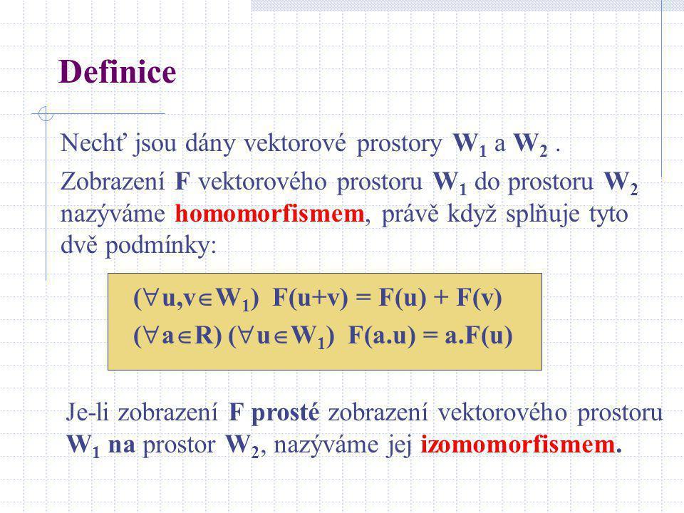 Definice Nechť jsou dány vektorové prostory W 1 a W 2. Zobrazení F vektorového prostoru W 1 do prostoru W 2 nazýváme homomorfismem, právě když splňuje