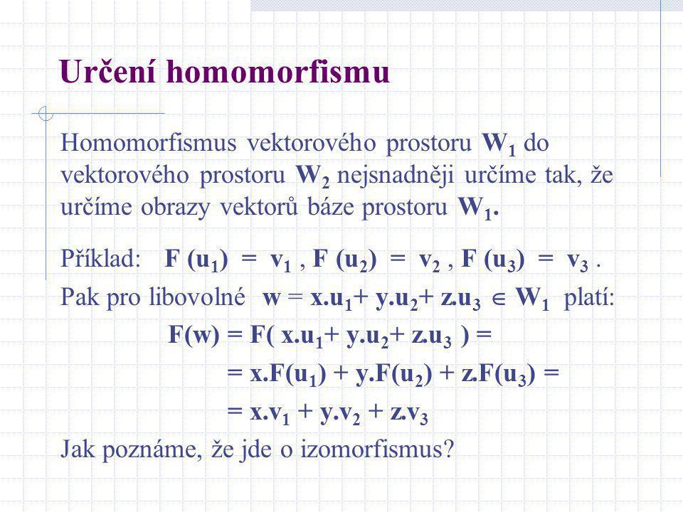 Určení homomorfismu Homomorfismus vektorového prostoru W 1 do vektorového prostoru W 2 nejsnadněji určíme tak, že určíme obrazy vektorů báze prostoru
