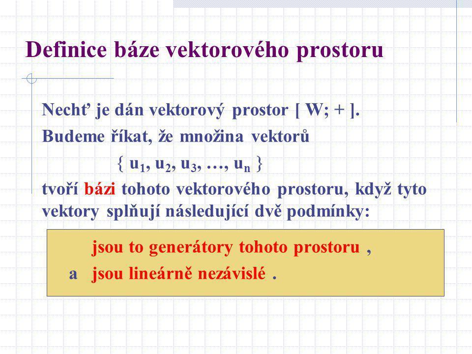 Definice báze vektorového prostoru Nechť je dán vektorový prostor [ W; + ]. Budeme říkat, že množina vektorů  u 1, u 2, u 3, …, u n  tvoří bázi toho