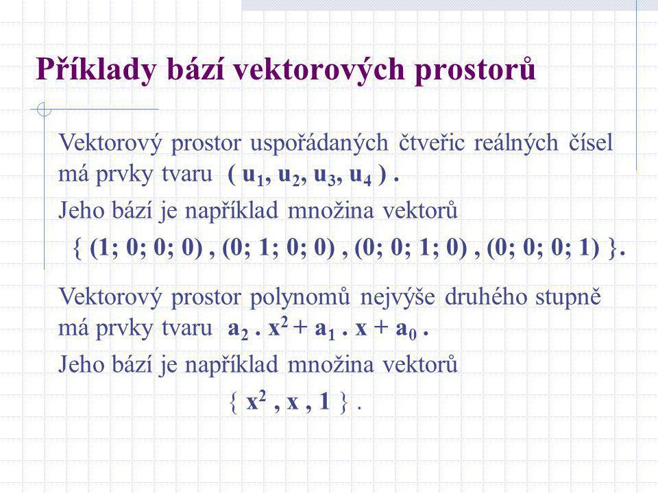 Příklady bází vektorových prostorů Vektorový prostor uspořádaných čtveřic reálných čísel má prvky tvaru ( u 1, u 2, u 3, u 4 ). Jeho bází je například