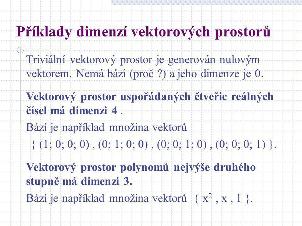 Příklady dimenzí vektorových prostorů Triviální vektorový prostor je generován nulovým vektorem. Nemá bázi (proč ?) a jeho dimenze je 0. Vektorový pro