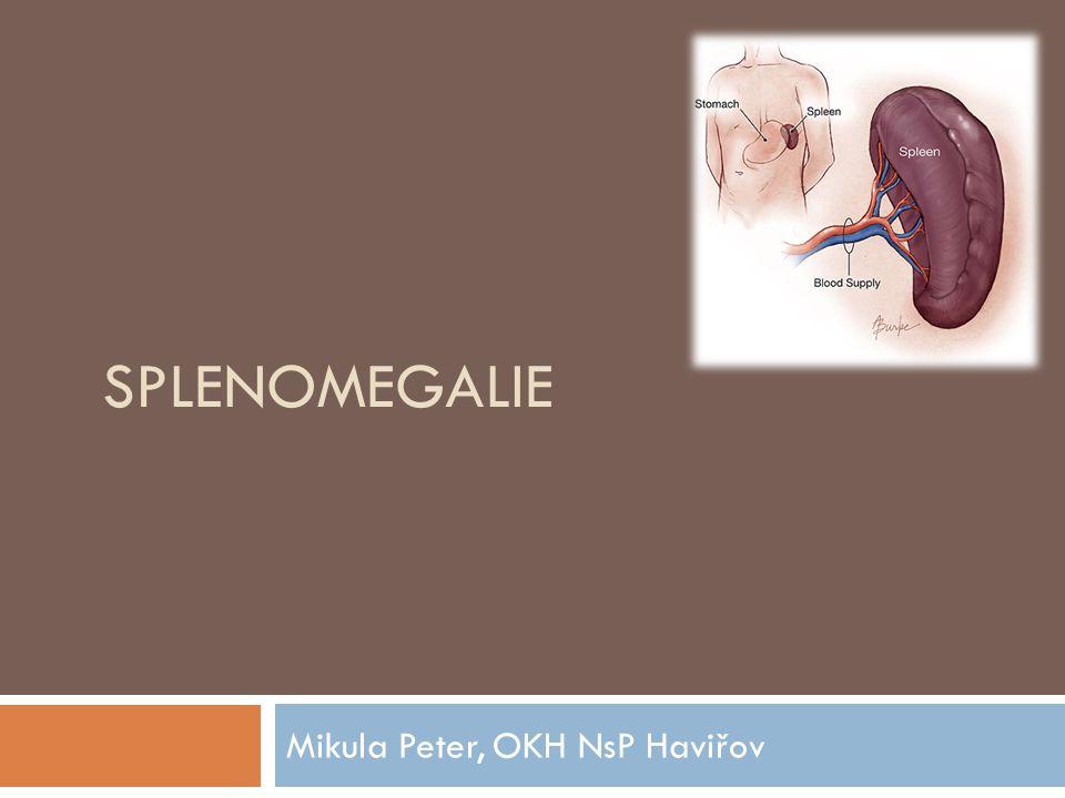 Funkce sleziny  Hematopoetický orgán  25% lymfatické masy organizmu  Stimulace antigeny  Důležitá role v humorální a celulární imunitě  Monocyto-makrofágový systém  Vychytáva opouzdřené baktérie při bakteriémii, prezentace antigenů  Vychytáva stárnoucí či poškozené erytrocyty  Sekvestrace trombocytů ve slezině (30%), 30-50% marginálního poolu granulocytů  Za patologických stavů může být místem extramedulární hemopoezy v dospělosti