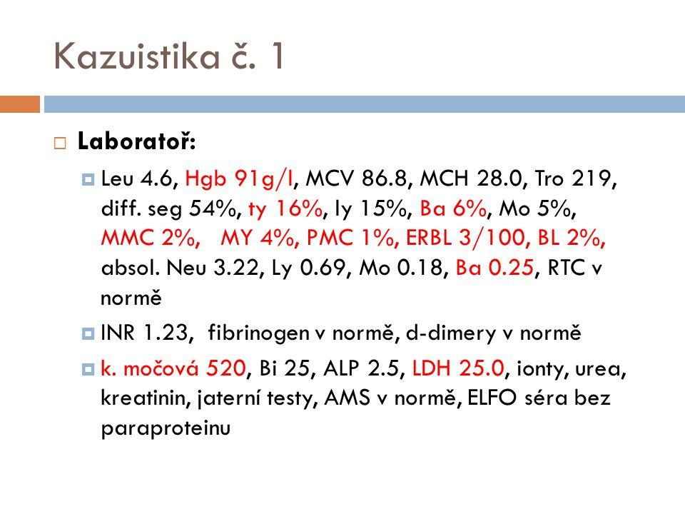 Kazuistika č. 1  Laboratoř:  Leu 4.6, Hgb 91g/l, MCV 86.8, MCH 28.0, Tro 219, diff. seg 54%, ty 16%, ly 15%, Ba 6%, Mo 5%, MMC 2%, MY 4%, PMC 1%, ER