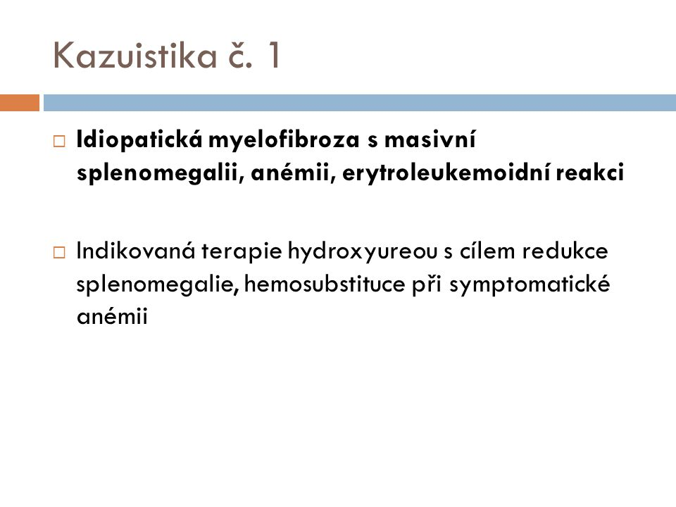 Kazuistika č. 1  Idiopatická myelofibroza s masivní splenomegalii, anémii, erytroleukemoidní reakci  Indikovaná terapie hydroxyureou s cílem redukce