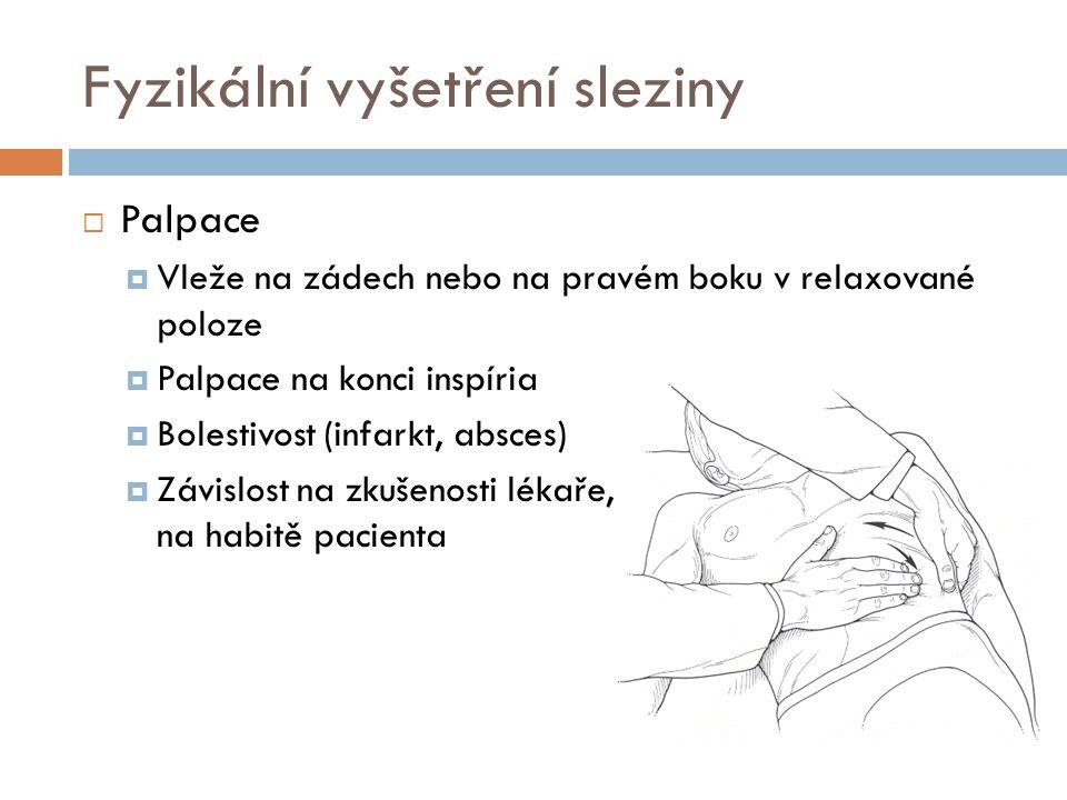 Fyzikální vyšetření sleziny  Palpace  Vleže na zádech nebo na pravém boku v relaxované poloze  Palpace na konci inspíria  Bolestivost (infarkt, ab
