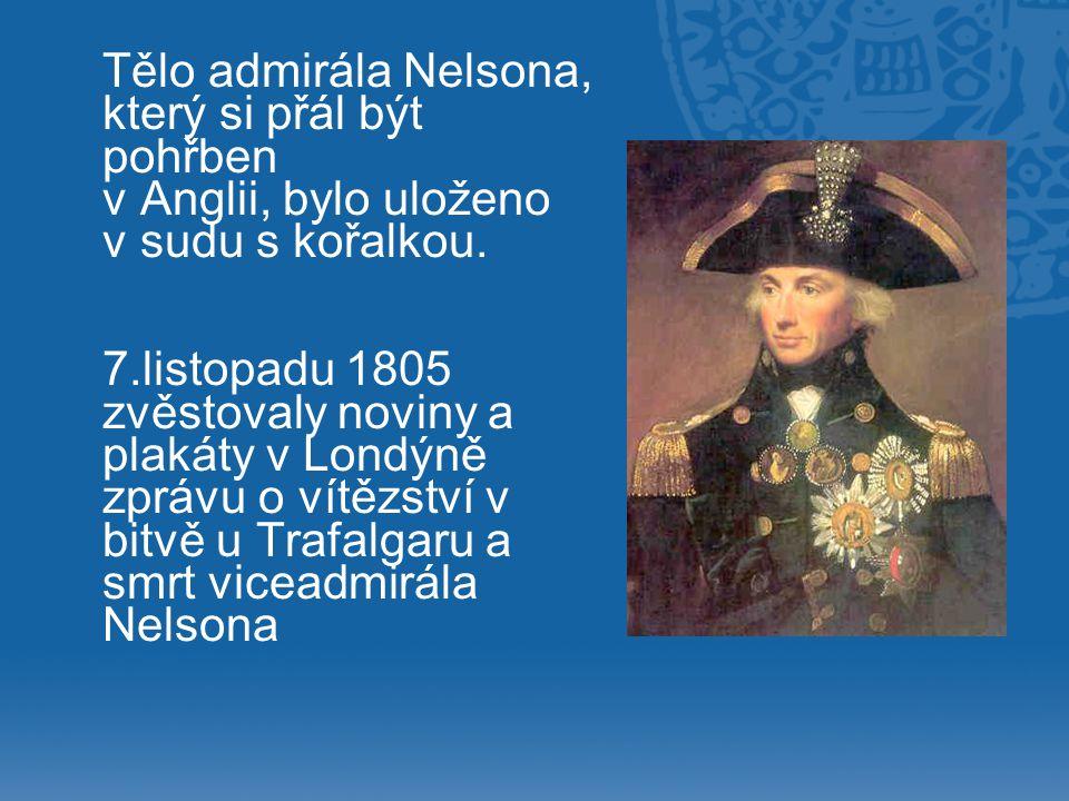 Tělo admirála Nelsona, který si přál být pohřben v Anglii, bylo uloženo v sudu s kořalkou. 7.listopadu 1805 zvěstovaly noviny a plakáty v Londýně zprá