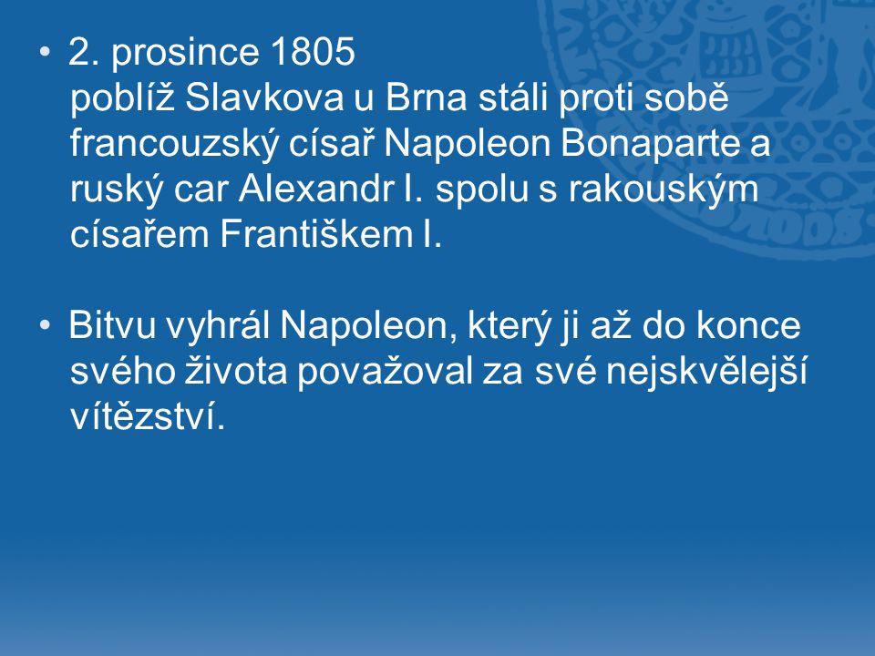 • •2. prosince 1805 poblíž Slavkova u Brna stáli proti sobě francouzský císař Napoleon Bonaparte a ruský car Alexandr I. spolu s rakouským císařem Fra