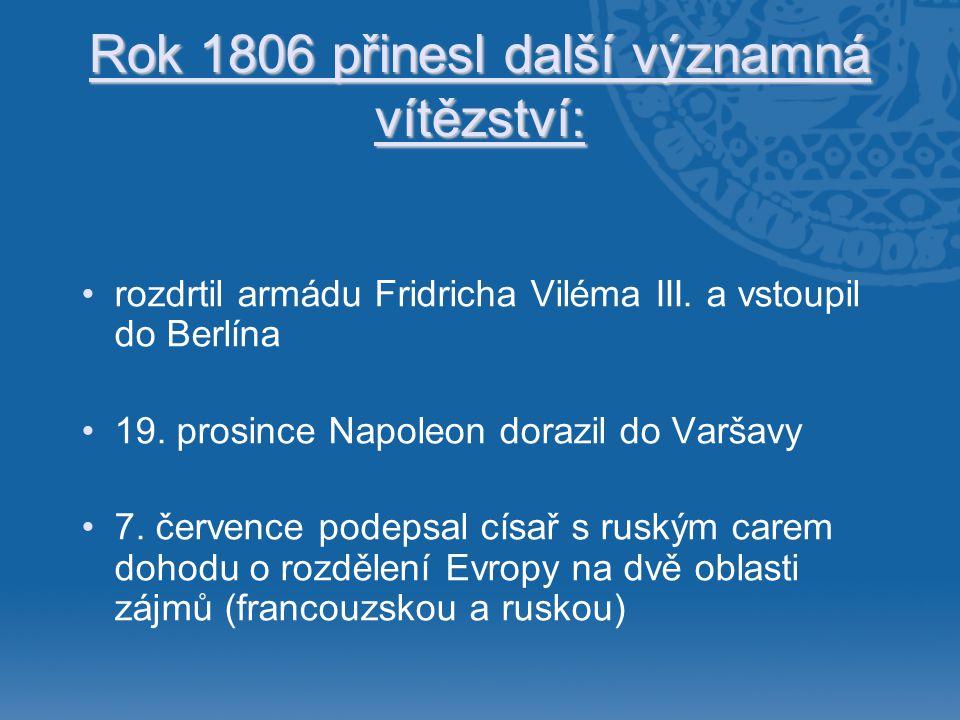 Rok 1806 přinesl další významná vítězství: •rozdrtil armádu Fridricha Viléma III. a vstoupil do Berlína •19. prosince Napoleon dorazil do Varšavy •7.