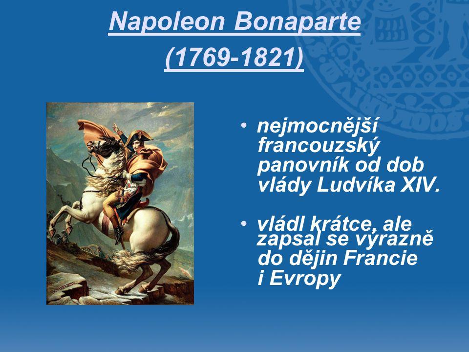 Napoleon Bonaparte (1769-1821) •nejmocnější francouzský panovník od dob vlády Ludvíka XIV. •vládl krátce, ale zapsal se výrazně do dějin Francie i Evr