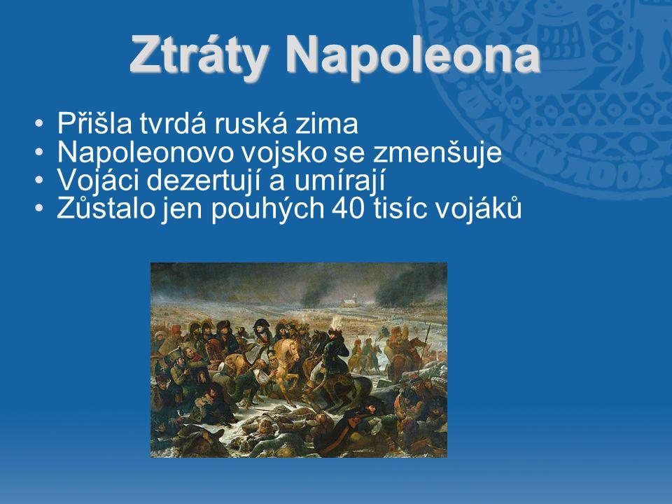 Ztráty Napoleona •Přišla tvrdá ruská zima •Napoleonovo vojsko se zmenšuje •Vojáci dezertují a umírají •Zůstalo jen pouhých 40 tisíc vojáků