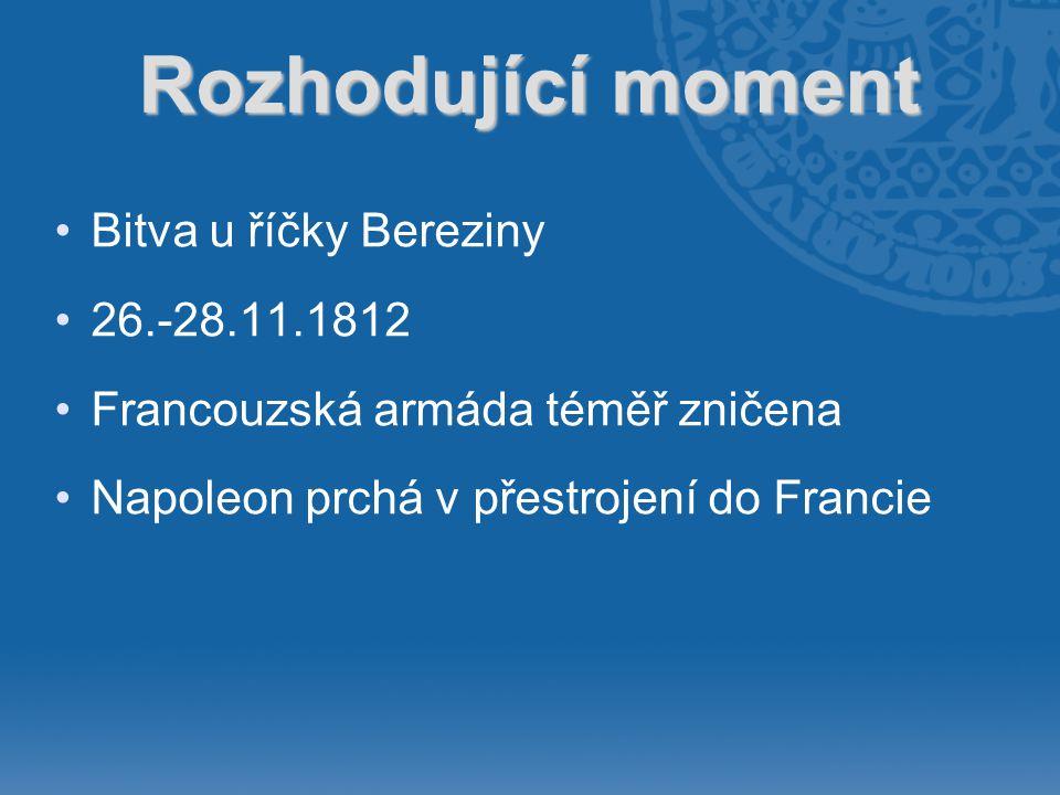 Rozhodující moment •Bitva u říčky Bereziny •26.-28.11.1812 •Francouzská armáda téměř zničena •Napoleon prchá v přestrojení do Francie
