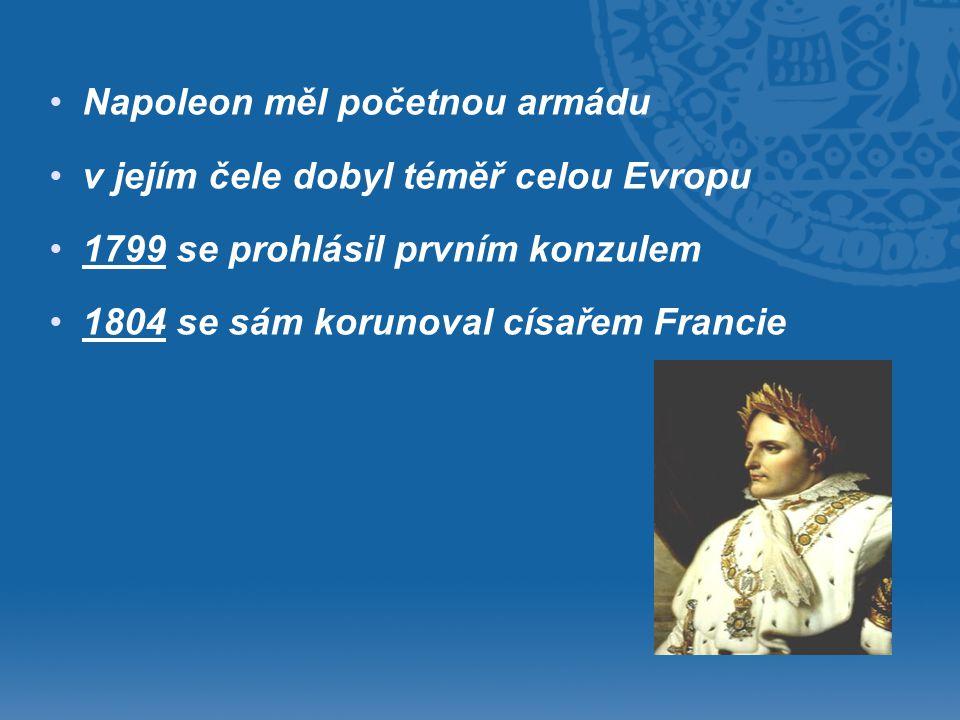 • •Napoleon měl početnou armádu • •v jejím čele dobyl téměř celou Evropu • •1799 se prohlásil prvním konzulem • •1804 se sám korunoval císařem Francie