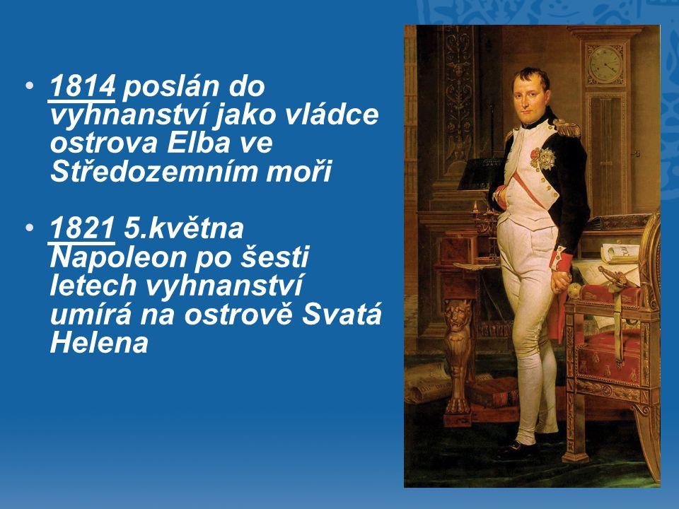 • •1814 poslán do vyhnanství jako vládce ostrova Elba ve Středozemním moři • •1821 5.května Napoleon po šesti letech vyhnanství umírá na ostrově Svatá