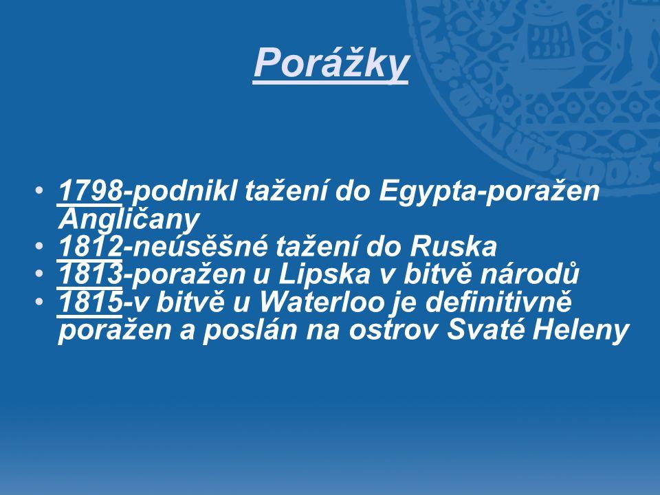 Porážky •1798-podnikl tažení do Egypta-poražen Angličany •1812-neúsěšné tažení do Ruska •1813-poražen u Lipska v bitvě národů •1815-v bitvě u Waterloo