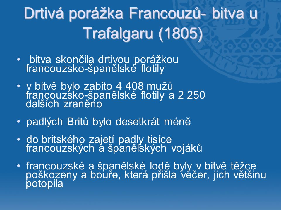 Drtivá porážka Francouzů- bitva u Trafalgaru (1805) • bitva skončila drtivou porážkou francouzsko-španělské flotily •v bitvě bylo zabito 4 408 mužů fr