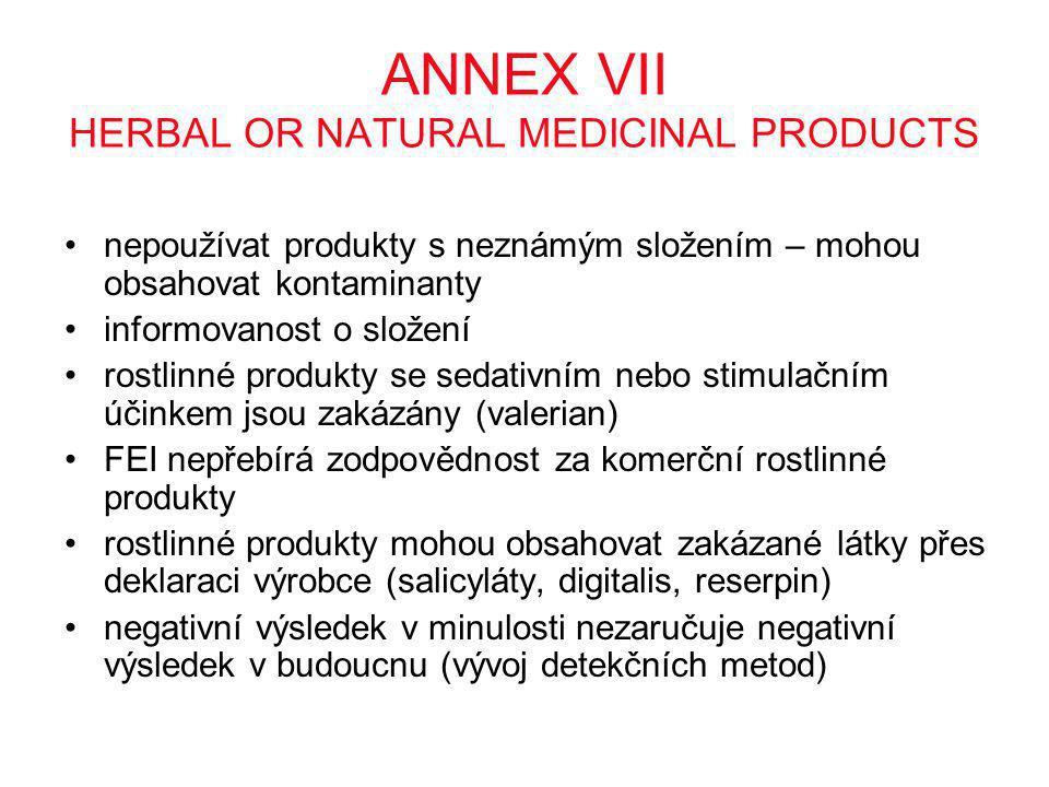 ANNEX VII HERBAL OR NATURAL MEDICINAL PRODUCTS •nepoužívat produkty s neznámým složením – mohou obsahovat kontaminanty •informovanost o složení •rostlinné produkty se sedativním nebo stimulačním účinkem jsou zakázány (valerian) •FEI nepřebírá zodpovědnost za komerční rostlinné produkty •rostlinné produkty mohou obsahovat zakázané látky přes deklaraci výrobce (salicyláty, digitalis, reserpin) •negativní výsledek v minulosti nezaručuje negativní výsledek v budoucnu (vývoj detekčních metod)
