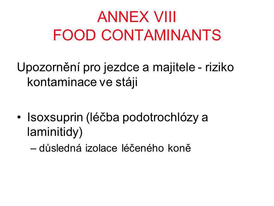 ANNEX VIII FOOD CONTAMINANTS Upozornění pro jezdce a majitele - riziko kontaminace ve stáji •Isoxsuprin (léčba podotrochlózy a laminitidy) –důsledná izolace léčeného koně