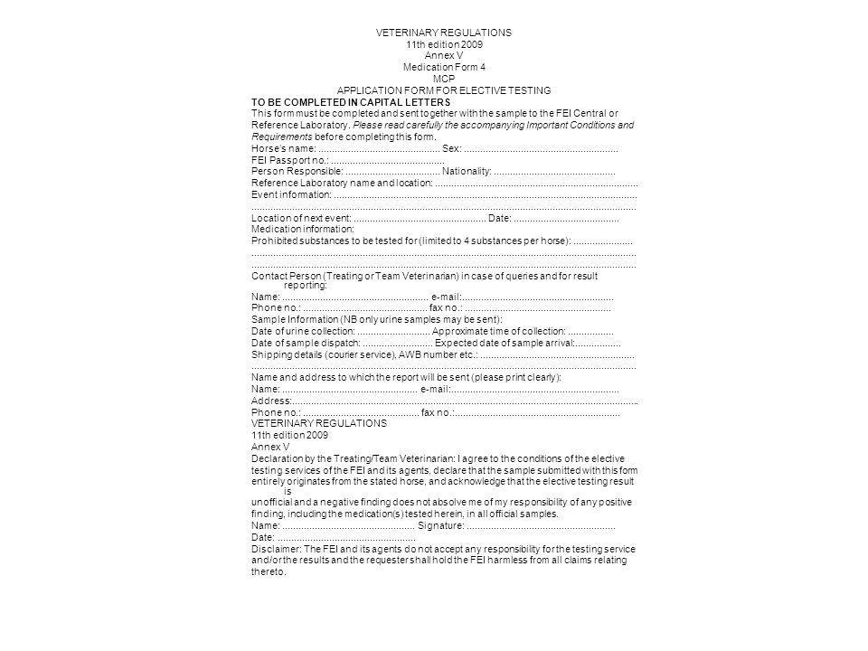 VETERINARY REGULATIONS 11th edition 2009 Annex V Medication Form 4 MCP APPLICATION FORM FOR ELECTIVE TESTING TO BE COMPLETED IN CAPITAL LETTERS This form must be completed and sent together with the sample to the FEI Central or Reference Laboratory.