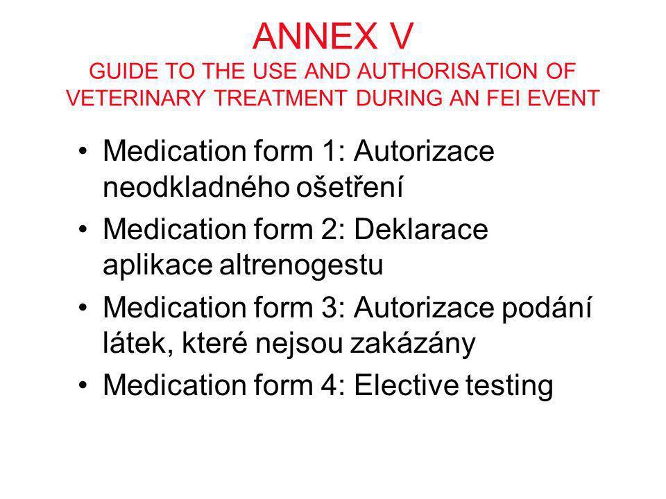 ANNEX V GUIDE TO THE USE AND AUTHORISATION OF VETERINARY TREATMENT DURING AN FEI EVENT •Medication form 1: Autorizace neodkladného ošetření •Medication form 2: Deklarace aplikace altrenogestu •Medication form 3: Autorizace podání látek, které nejsou zakázány •Medication form 4: Elective testing