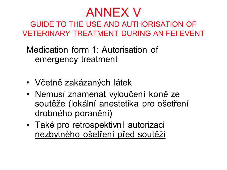ANNEX V GUIDE TO THE USE AND AUTHORISATION OF VETERINARY TREATMENT DURING AN FEI EVENT Medication form 1: Autorisation of emergency treatment •Včetně zakázaných látek •Nemusí znamenat vyloučení koně ze soutěže (lokální anestetika pro ošetření drobného poranění) •Také pro retrospektivní autorizaci nezbytného ošetření před soutěží