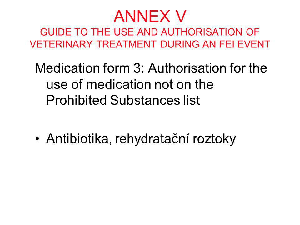 ANNEX V GUIDE TO THE USE AND AUTHORISATION OF VETERINARY TREATMENT DURING AN FEI EVENT Medication form 3: Authorisation for the use of medication not on the Prohibited Substances list •Antibiotika, rehydratační roztoky