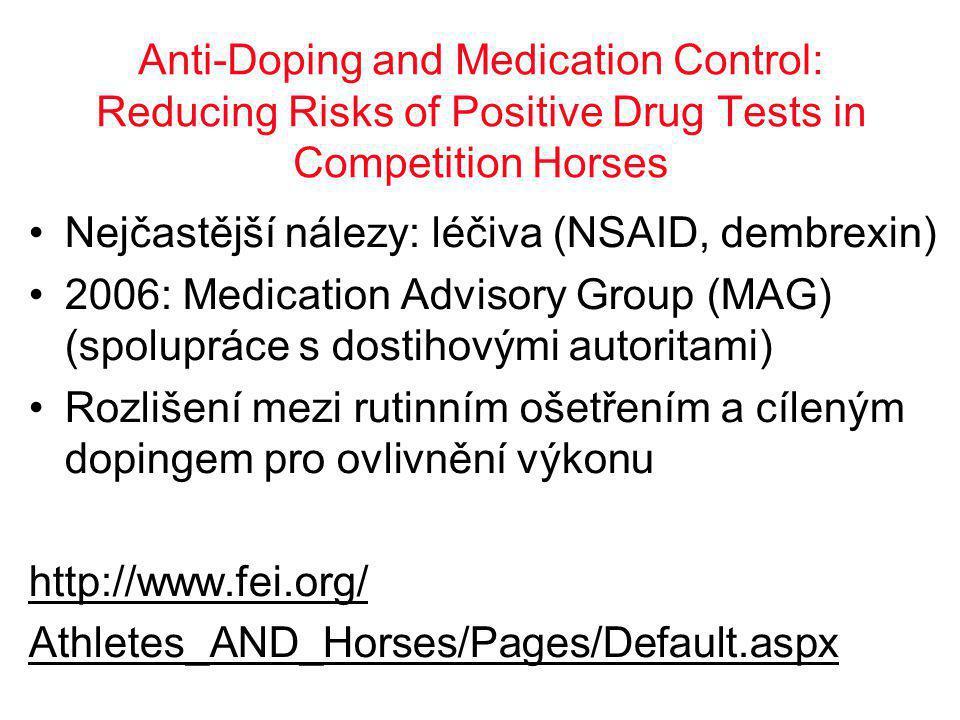 Anti-Doping and Medication Control: Reducing Risks of Positive Drug Tests in Competition Horses •Nejčastější nálezy: léčiva (NSAID, dembrexin) •2006: Medication Advisory Group (MAG) (spolupráce s dostihovými autoritami) •Rozlišení mezi rutinním ošetřením a cíleným dopingem pro ovlivnění výkonu http://www.fei.org/ Athletes_AND_Horses/Pages/Default.aspx