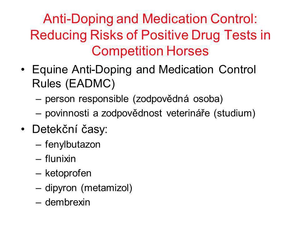 Anti-Doping and Medication Control: Reducing Risks of Positive Drug Tests in Competition Horses •Equine Anti-Doping and Medication Control Rules (EADMC) –person responsible (zodpovědná osoba) –povinnosti a zodpovědnost veterináře (studium) •Detekční časy: –fenylbutazon –flunixin –ketoprofen –dipyron (metamizol) –dembrexin