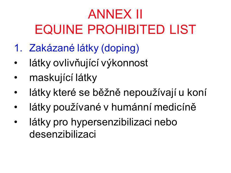Zakázané látky (doping) •kombinace dvou NSAID •antipsychotické, antiepileptika, antihypertenziva •antidepresiva •sedativa užívaná u lidí (barbituráty) •narkotika, opiáty, endorfiny •stimulanty CNS (amfetamin, kokain) •beta blokátory (propranolol) •diuretika •anabolické steroidy •erytropoetin, inzulin, růstový hormon, ACTH, kortizol •přenašeče kyslíku •látky pro humánní použití, které mají alternativu pro koně