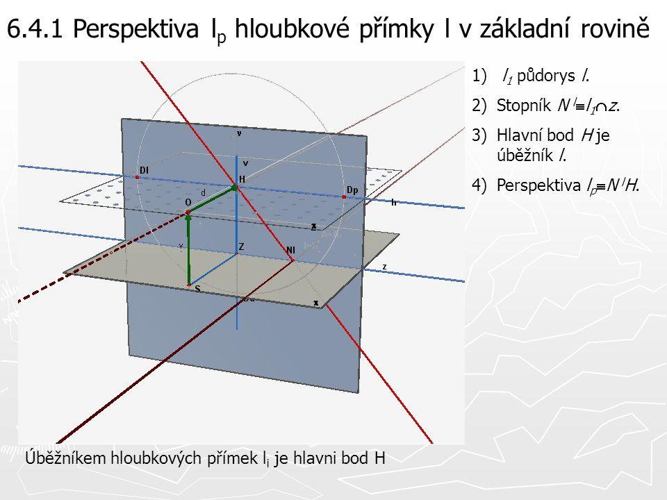 6.4.1 Perspektiva l p hloubkové přímky l v základní rovině 1) l 1 půdorys l. 2)Stopník N l  l 1  z. 3)Hlavní bod H je úběžník l. 4)Perspektiva l p 