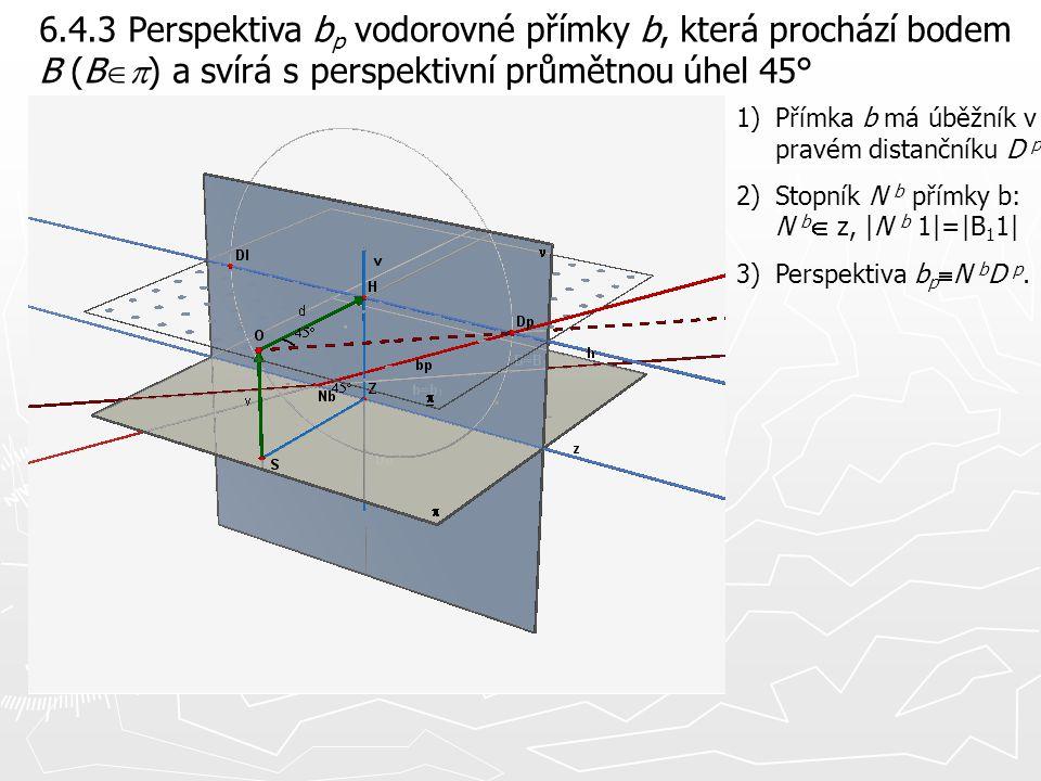 6.4.3 Perspektiva b p vodorovné přímky b, která prochází bodem B (B  ) a svírá s perspektivní průmětnou úhel 45° 1)Přímka b má úběžník v pravém dist