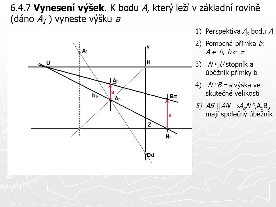 6.4.7 Vynesení výšek. K bodu A, který leží v základní rovině (dáno A 1 ) vyneste výšku a 1)Perspektiva A p bodu A 2)Pomocná přímka b: A  b, b   3)