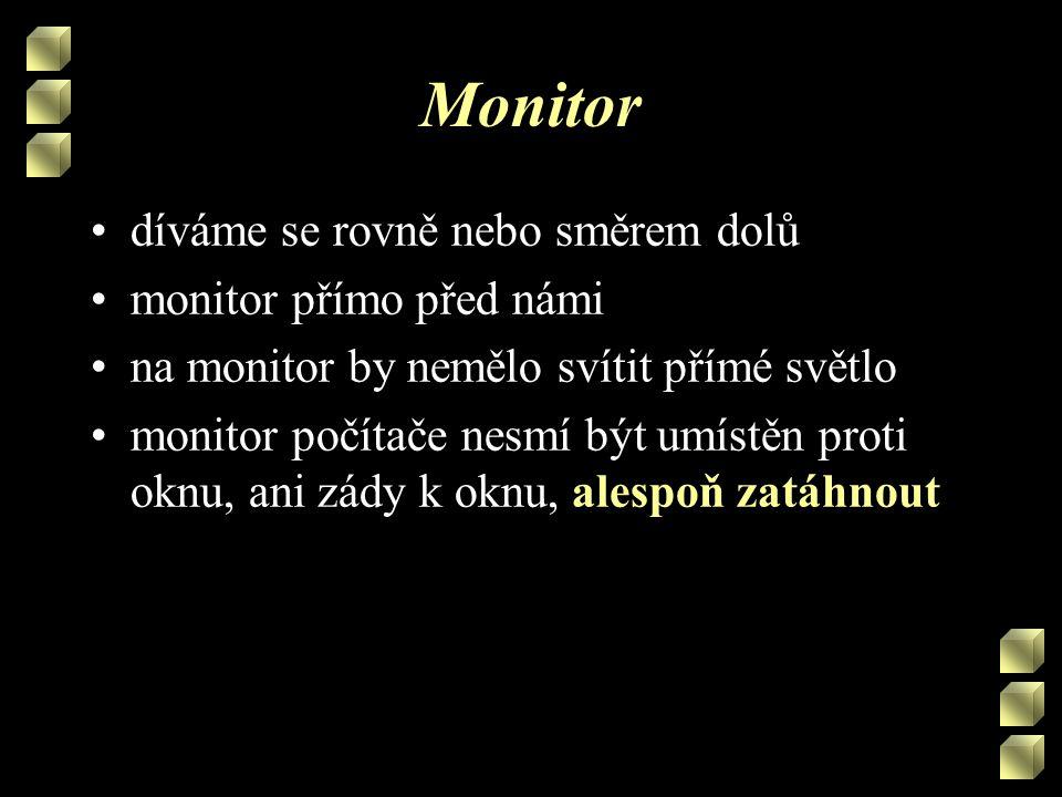 Monitor •díváme se rovně nebo směrem dolů •monitor přímo před námi •na monitor by nemělo svítit přímé světlo •monitor počítače nesmí být umístěn proti